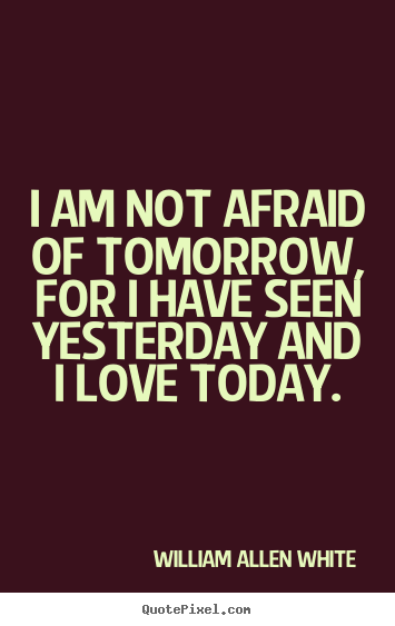 I am not afraid of tomorrow, for i have seen yesterday and i love today. William Allen White top life quote