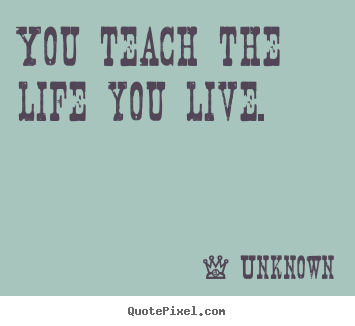 You teach the life you live. Unknown famous life quotes