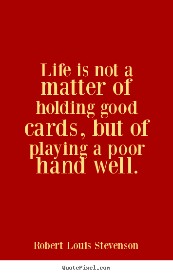 Create custom picture quotes about life - Life is not a matter of holding good cards, but of playing a poor..