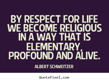 quote about life by respect for life we become religious