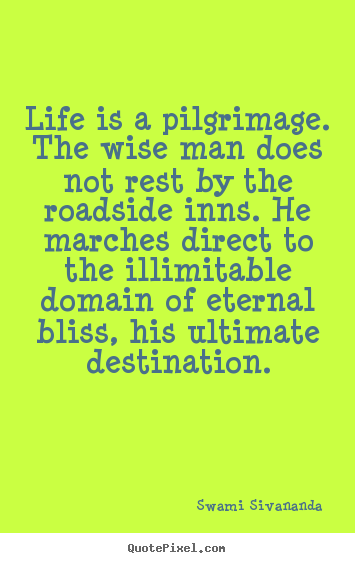 Quotes about life - Life is a pilgrimage. the wise man does not rest by the roadside inns...