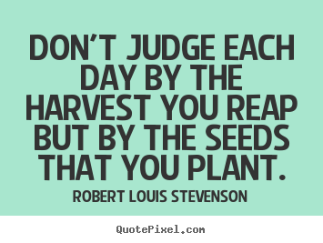 Create graphic picture quotes about life - Don't judge each day by the harvest you reap but..