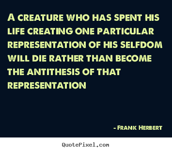 Frank Herbert picture quotes - A creature who has spent his life creating one particular.. - Life quotes