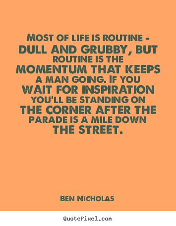 Most of life is routine - dull and grubby, but routine is the.. Ben Nicholas good life quotes
