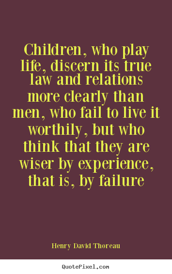 Children, who play life, discern its true law and relations more clearly.. Henry David Thoreau good life quote