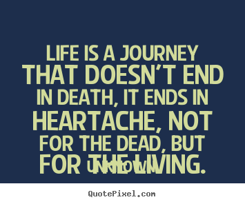 Design custom picture quotes about life - Life is a journey that doesn't end in death, it ends..