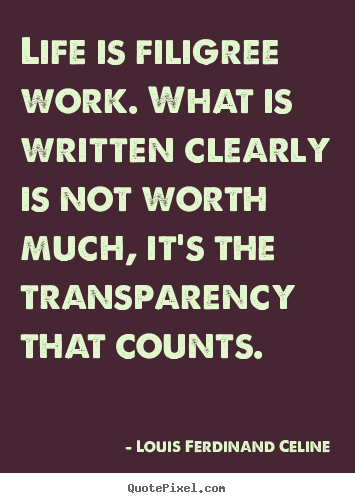 Louis Ferdinand Celine picture quotes - Life is filigree work. what is written clearly is not worth much,.. - Life quotes