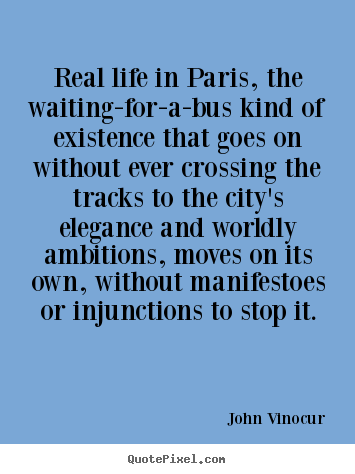 Make custom picture quotes about life - Real life in paris, the waiting-for-a-bus kind of existence that..