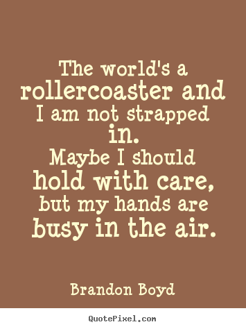 The world\'s a rollercoaster and i am not strapped in.maybe i ...