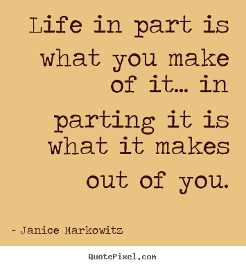 Quotes about life - Life in part is what you make of it... in parting it is..