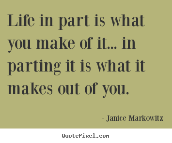 Design your own picture quotes about life - Life in part is what you make of it... in..