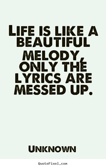 Create your own picture quotes about life - Life is like a beautiful melody, only the lyrics..