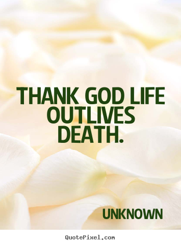 Quotes about life - Thank god life outlives death.