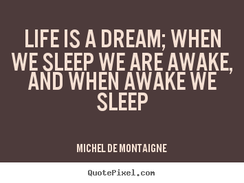 Quotes about life - Life is a dream; when we sleep we are awake,..