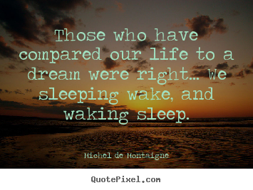 Those who have compared our life to a dream were.. Michel De Montaigne  life quotes
