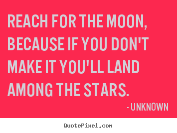 Design your own picture quotes about life - Reach for the moon, because if you don't make it you'll land..