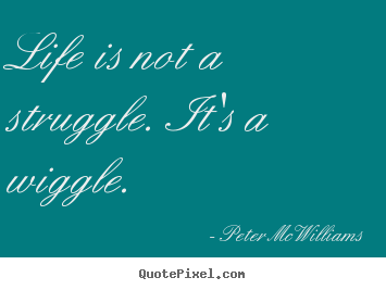 Life is not a struggle. it's a wiggle. Peter McWilliams  life sayings