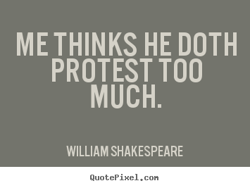 Me thinks he doth protest too much. William Shakespeare great life quotes