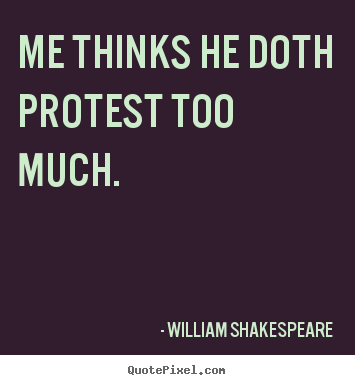 Make picture quotes about life - Me thinks he doth protest too much.
