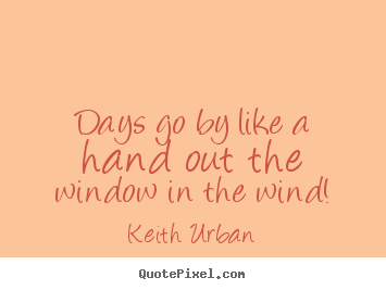 Keith Urban image quotes - Days go by like a hand out the