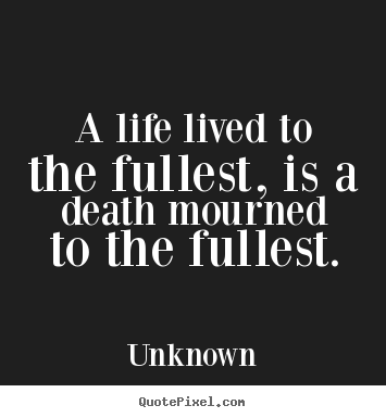 A life lived to the fullest, is a death mourned to the fullest. Unknown popular life quotes
