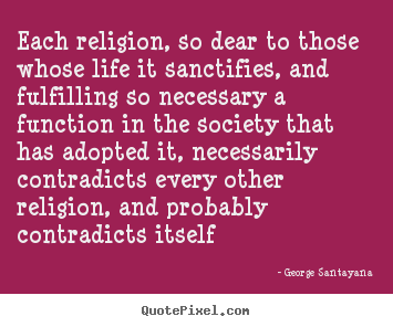 Each religion, so dear to those whose life it sanctifies, and fulfilling.. George Santayana greatest life quotes