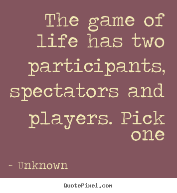 Life Quotes The Game Of Life Has Two Participants Spectators