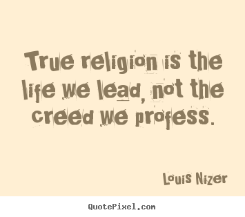 Quote about life - True religion is the life we lead, not the creed we profess.