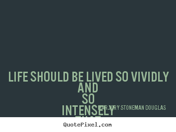 Quotes about life - Life should be lived so vividly and so intensely..