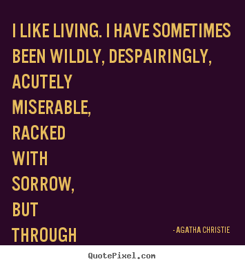 I like living. i have sometimes been wildly, despairingly,.. Agatha Christie best life quote