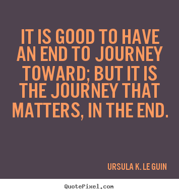 Life Journey Quotes Inspirational Interesting Ursula Kle Guin Poster Quotes  It Is Good To Have An End To