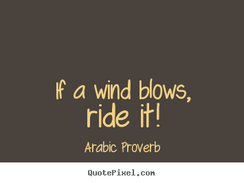 Quote about life - If a wind blows, ride it!