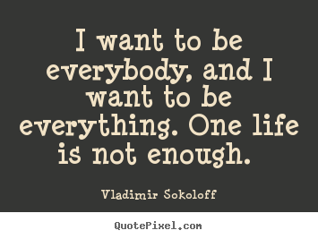 Life quote - I want to be everybody, and i want to be everything...