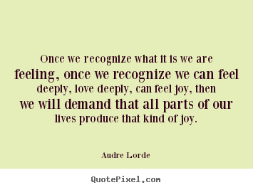 Audre Lorde poster quotes - Once we recognize what it is we are feeling, once.. - Life quotes