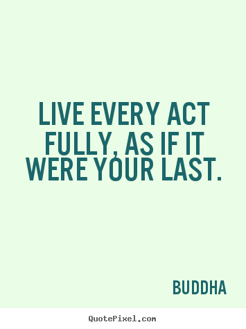Life quotes - Live every act fully, as if it were your last.