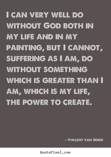 Design custom pictures sayings about life - I can very well do without god both in my life and in my painting, but..