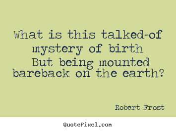 Create pictures sayings about life - What is this talked-of mystery of birth..