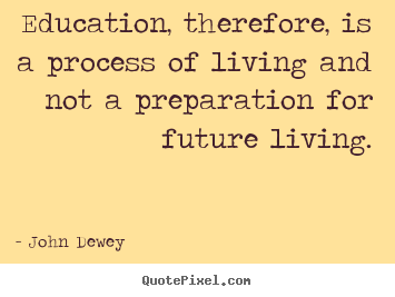 Quotes about life - Education, therefore, is a process of living and not..