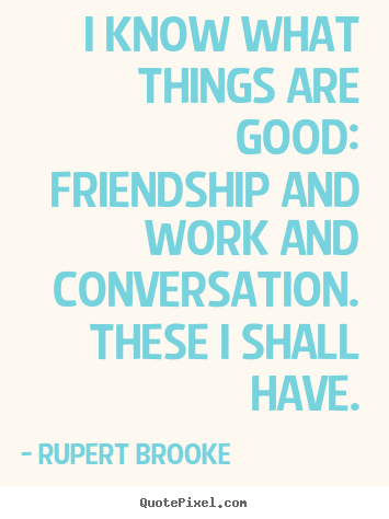 I know what things are good:  friendship and work and.. Rupert Brooke great life quote