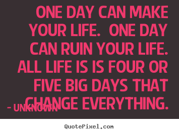 One Day Can Make Your Life. One Day Can Ruin Your Life. All.
