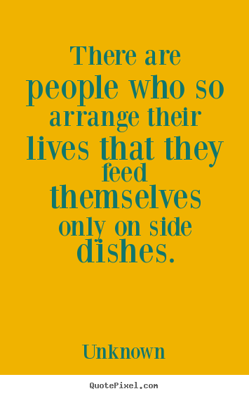 There are people who so arrange their lives that they feed themselves.. Unknown good life quote