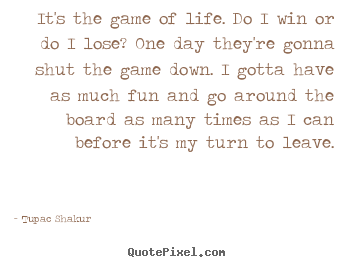 It's the game of life. do i win or do i lose? one.. Tupac Shakur popular life quotes