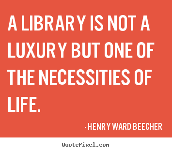 Customize picture quote about life - A library is not a luxury but one of the necessities of life.