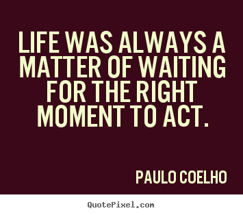 Quotes about life - Life was always a matter of waiting for the right moment to act.