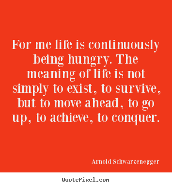 For me life is continuously being hungry. the meaning of.. Arnold Schwarzenegger famous life quotes
