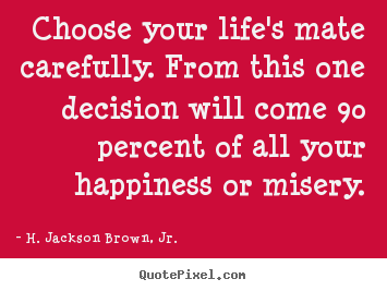 Quotes about life - Choose your life's mate carefully. from this one decision will..