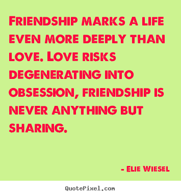 Quotes About Life   Friendship Marks A Life Even More Deeply Than Love. Love .