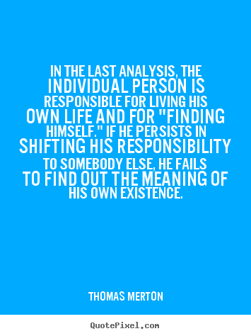 Quote about life - In the last analysis, the individual person is responsible..