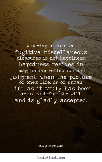 George Santayana picture quote - A string of excited, fugitive, miscellaneous pleasures is not happiness;.. - Life sayings