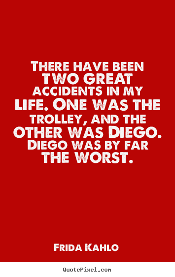 Frida Kahlo picture quotes - There have been two great accidents in my life. one was the trolley,.. - Life quote
